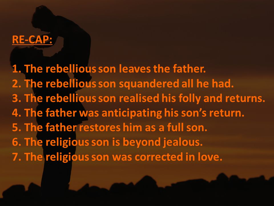 RE-CAP: 1. The rebellious son leaves the father. 2