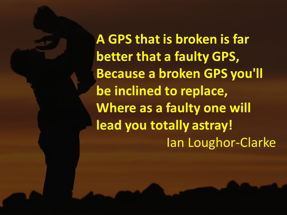 A GPS that is broken is far better that a faulty GPS, Because a broken GPS you ll be inclined to replace, Where as a faulty one will lead you totally astray.