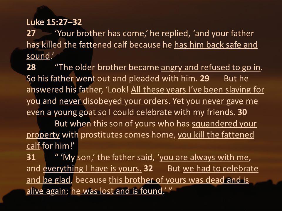 Luke 15:27–32 27 'Your brother has come,' he replied, 'and your father has killed the fattened calf because he has him back safe and sound.' 28 The older brother became angry and refused to go in.