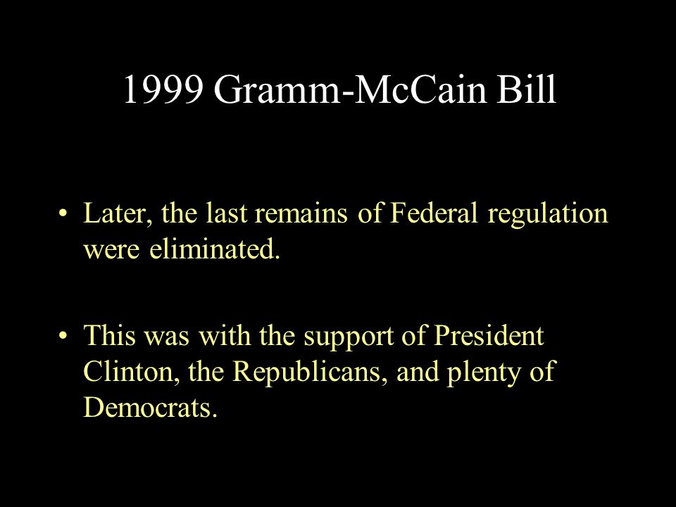 1999 Gramm-McCain Bill Later, the last remains of Federal regulation were eliminated.