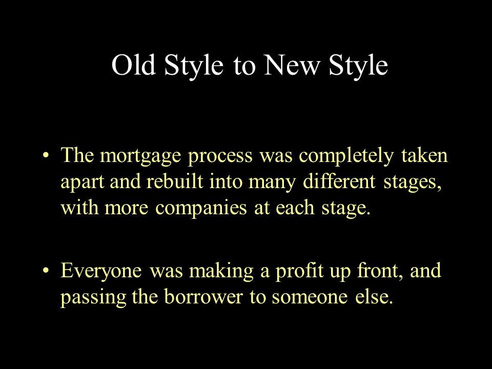 Old Style to New Style The mortgage process was completely taken apart and rebuilt into many different stages, with more companies at each stage.