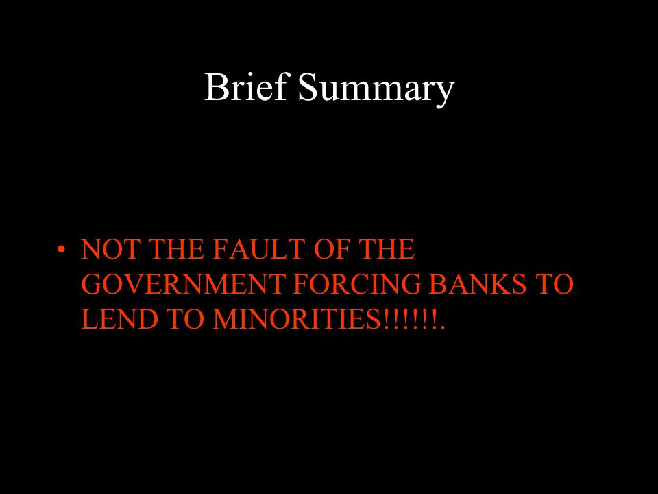 Brief Summary NOT THE FAULT OF THE GOVERNMENT FORCING BANKS TO LEND TO MINORITIES!!!!!!.