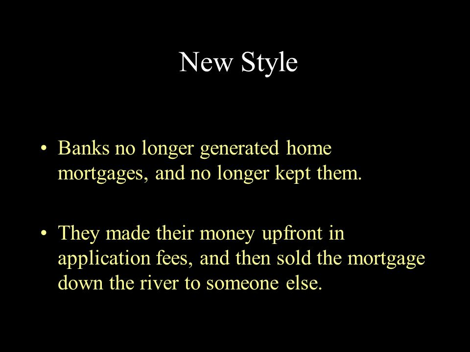 New Style Banks no longer generated home mortgages, and no longer kept them.