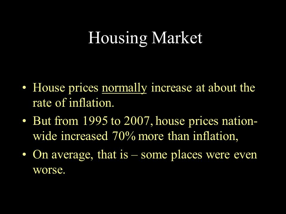 Housing Market House prices normally increase at about the rate of inflation.