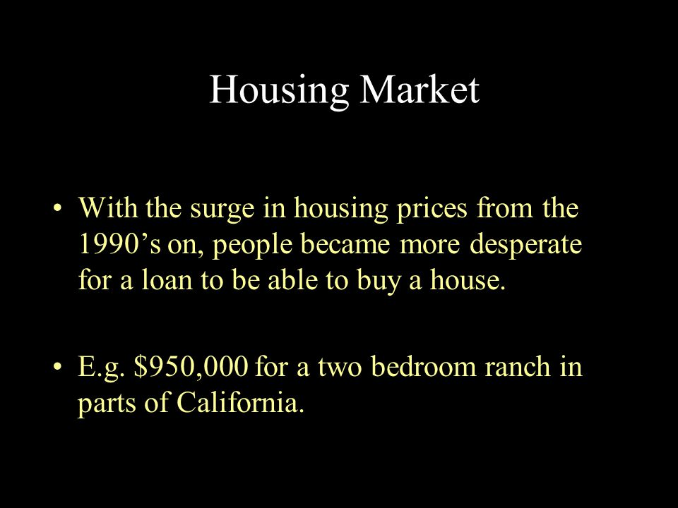 Housing Market With the surge in housing prices from the 1990's on, people became more desperate for a loan to be able to buy a house.