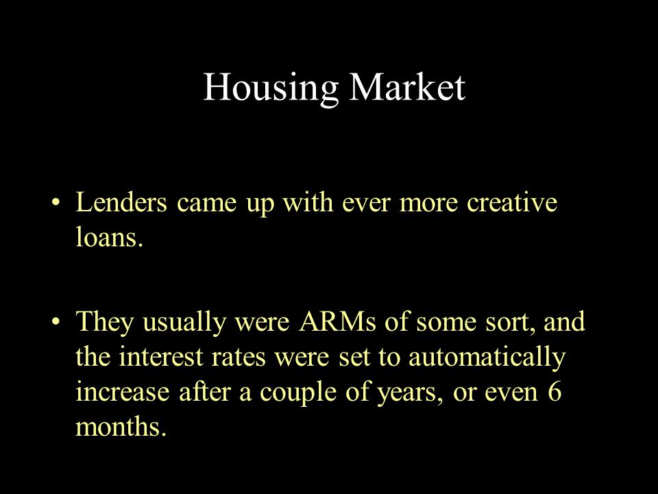 Housing Market Lenders came up with ever more creative loans.