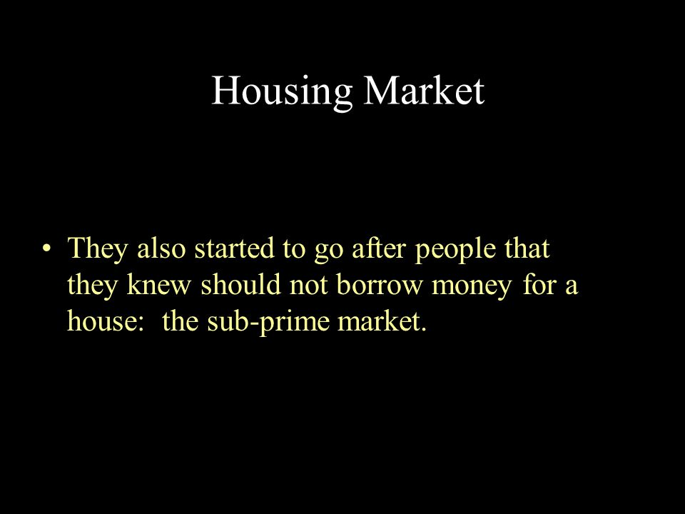 Housing Market They also started to go after people that they knew should not borrow money for a house: the sub-prime market.