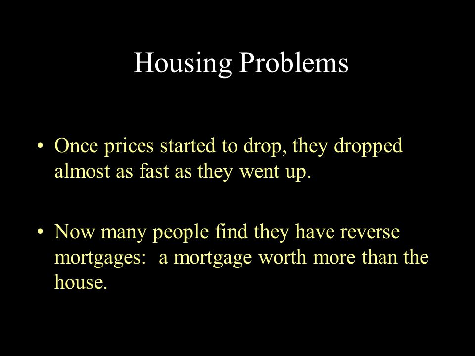 Housing Problems Once prices started to drop, they dropped almost as fast as they went up.