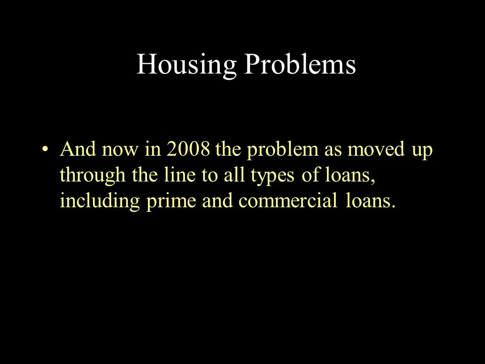 Housing Problems And now in 2008 the problem as moved up through the line to all types of loans, including prime and commercial loans.