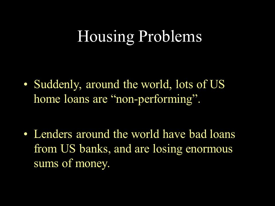 Housing Problems Suddenly, around the world, lots of US home loans are non-performing .