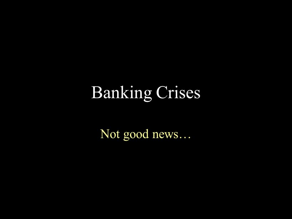 Banking Crises Not good news…