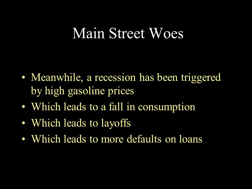 Main Street Woes Meanwhile, a recession has been triggered by high gasoline prices. Which leads to a fall in consumption.