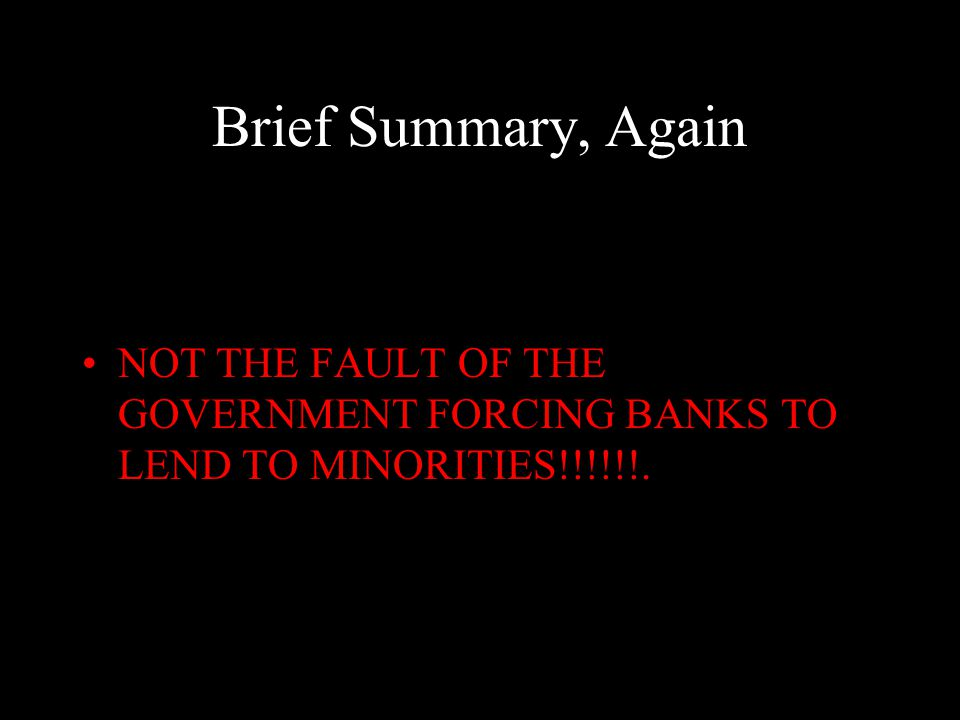 Brief Summary, Again NOT THE FAULT OF THE GOVERNMENT FORCING BANKS TO LEND TO MINORITIES!!!!!!.