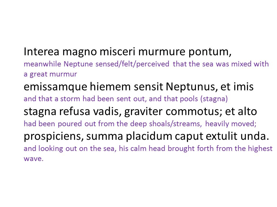 Interea magno misceri murmure pontum, meanwhile Neptune sensed/felt/perceived that the sea was mixed with a great murmur emissamque hiemem sensit Neptunus, et imis and that a storm had been sent out, and that pools (stagna) stagna refusa vadis, graviter commotus; et alto had been poured out from the deep shoals/streams, heavily moved; prospiciens, summa placidum caput extulit unda.