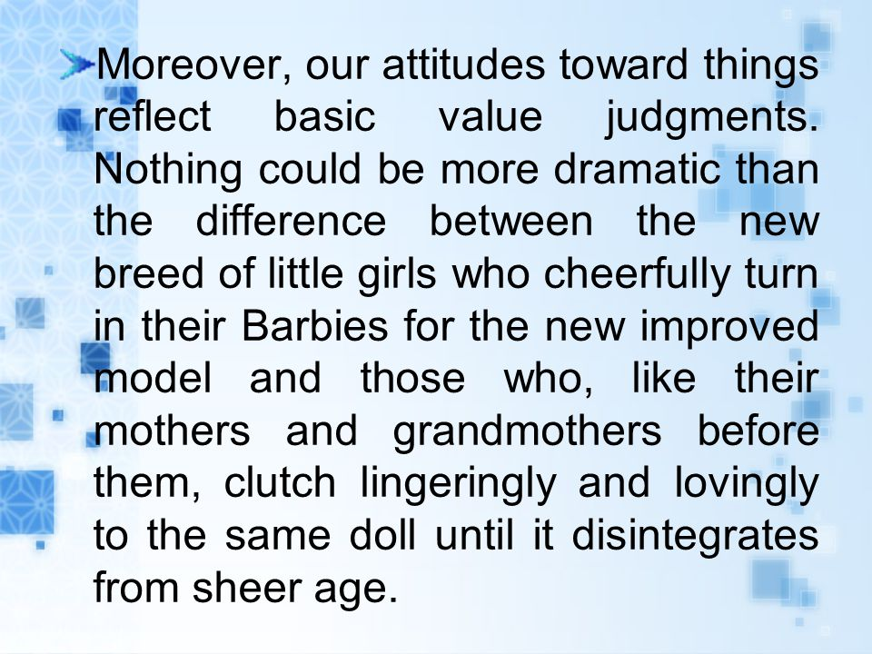 Moreover, our attitudes toward things reflect basic value judgments