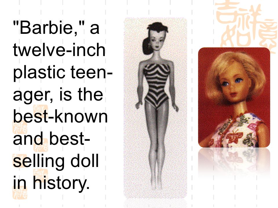 Barbie, a twelve-inch plastic teen-ager, is the best-known and best-selling doll in history.