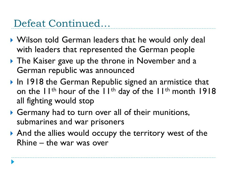 Defeat Continued… Wilson told German leaders that he would only deal with leaders that represented the German people.