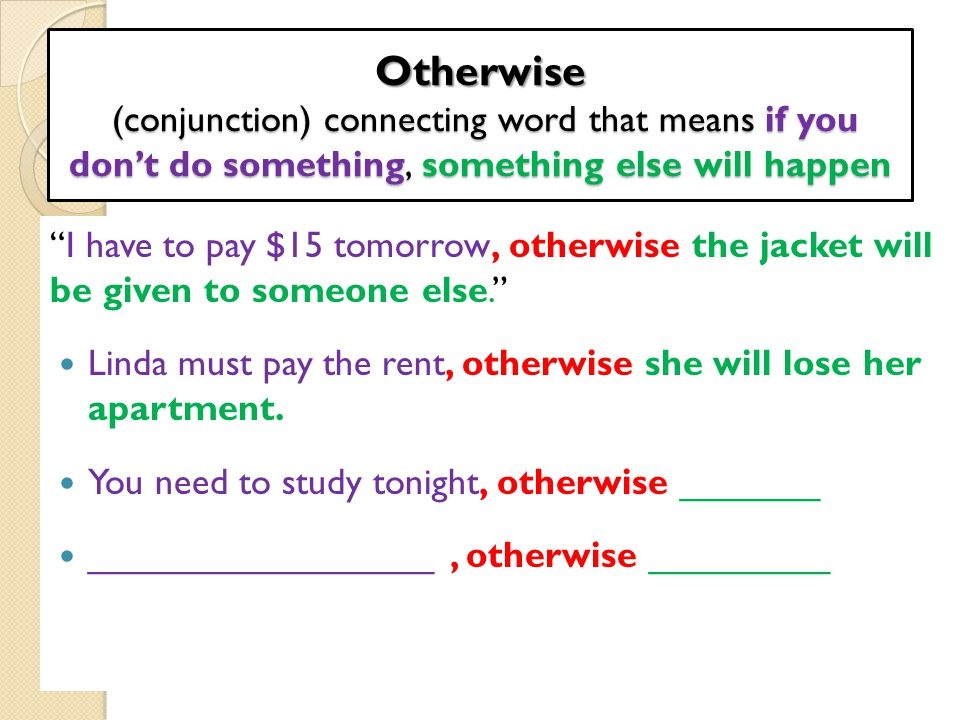 Otherwise (conjunction) connecting word that means if you don't do something, something else will happen