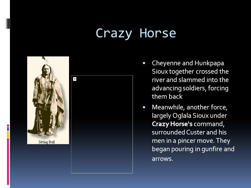 Crazy Horse Cheyenne and Hunkpapa Sioux together crossed the river and slammed into the advancing soldiers, forcing them back.