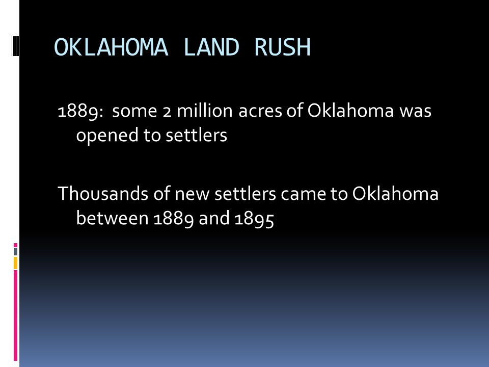 OKLAHOMA LAND RUSH 1889: some 2 million acres of Oklahoma was opened to settlers Thousands of new settlers came to Oklahoma between 1889 and 1895