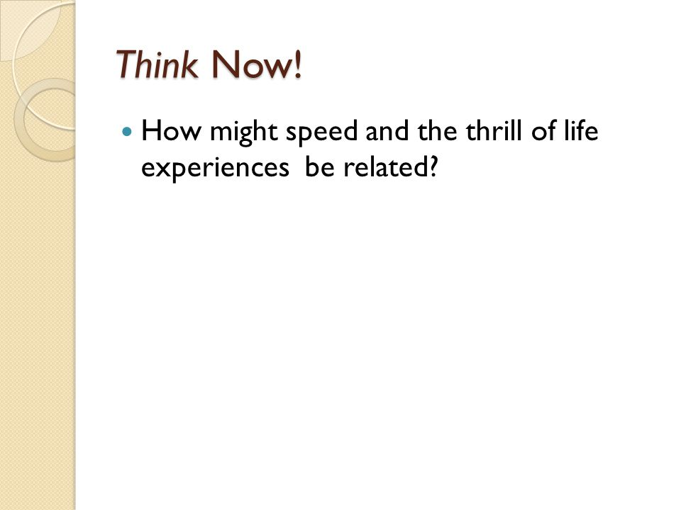Think Now! How might speed and the thrill of life experiences be related