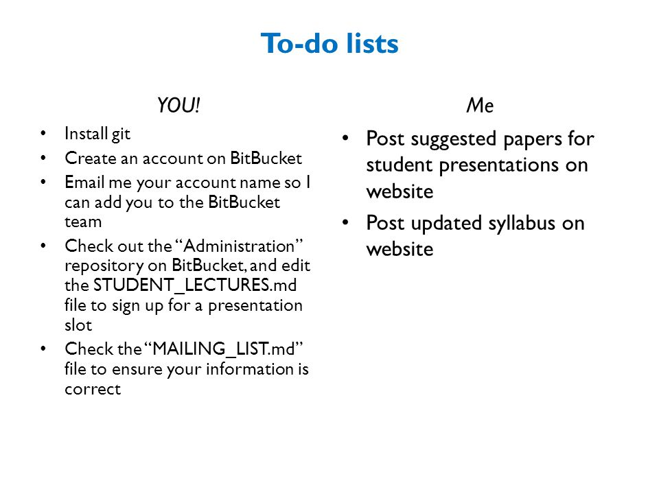 To-do lists YOU! Me. Install git. Create an account on BitBucket. Email me your account name so I can add you to the BitBucket team.