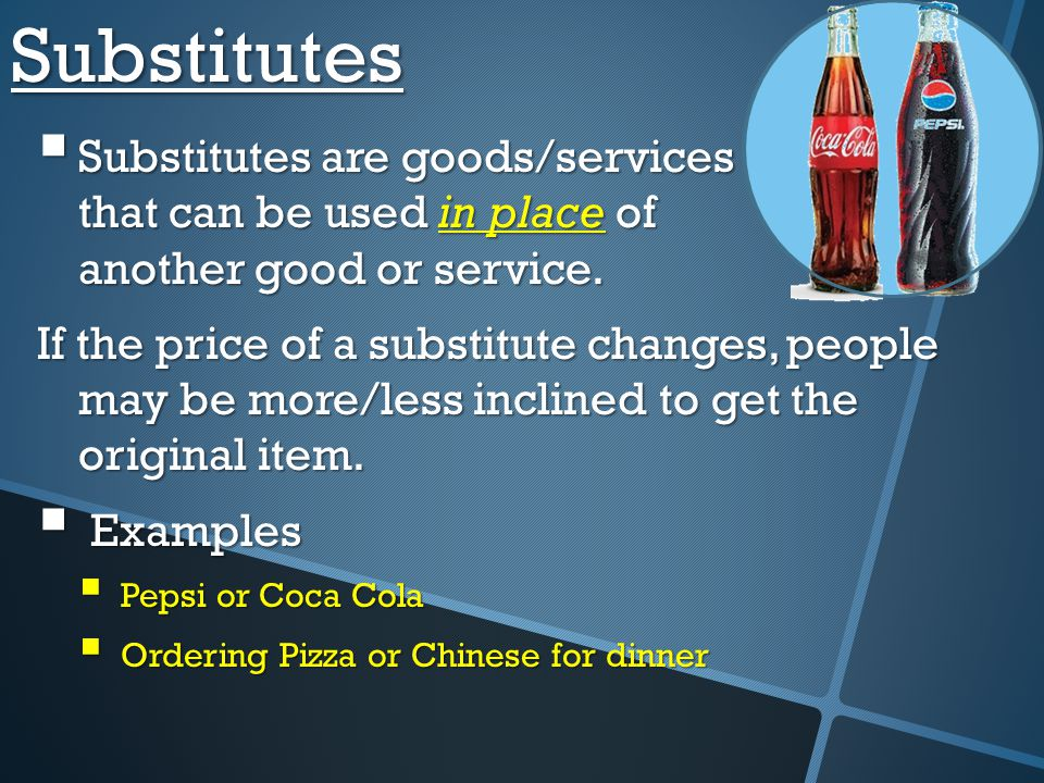 Substitutes Substitutes are goods/services that can be used in place of another good or service.