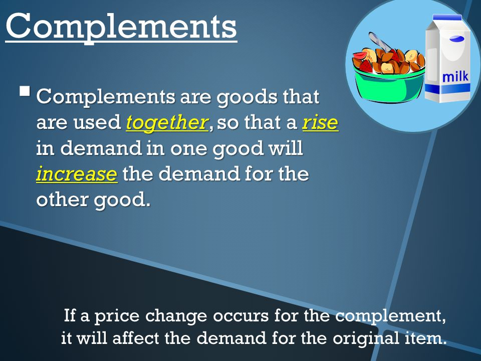 Complements Complements are goods that are used together, so that a rise in demand in one good will increase the demand for the other good.