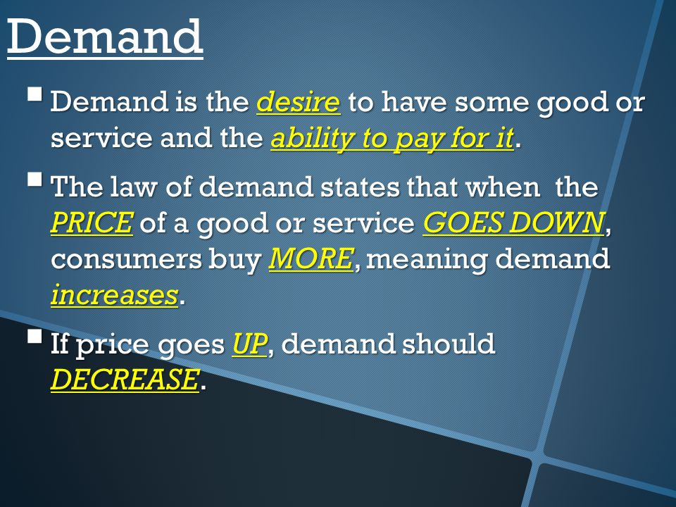 Demand Demand is the desire to have some good or service and the ability to pay for it.