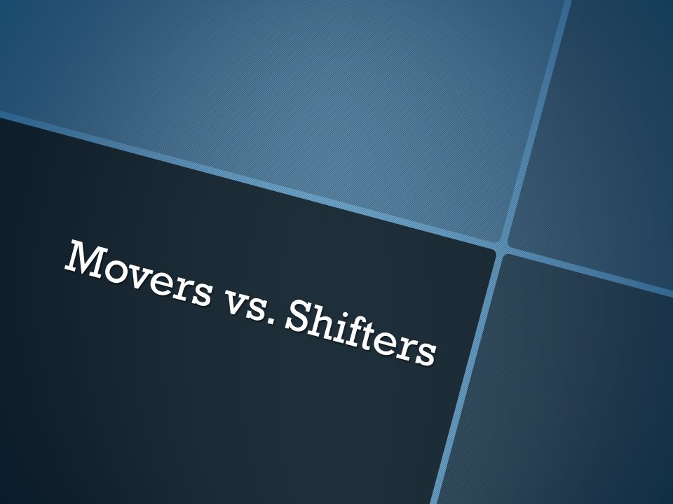 Movers vs. Shifters