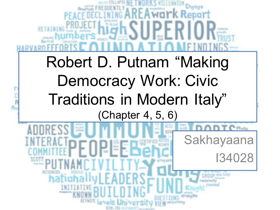 Robert D. Putnam Making Democracy Work: Civic Traditions in Modern Italy (Chapter 4, 5, 6)