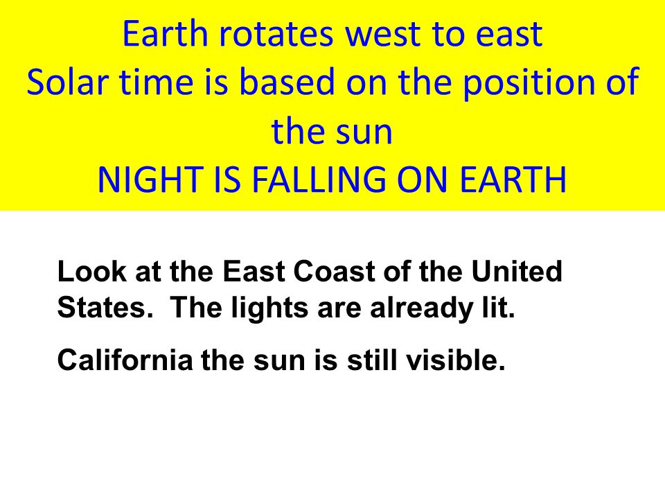 Earth rotates west to east Solar time is based on the position of the sun NIGHT IS FALLING ON EARTH