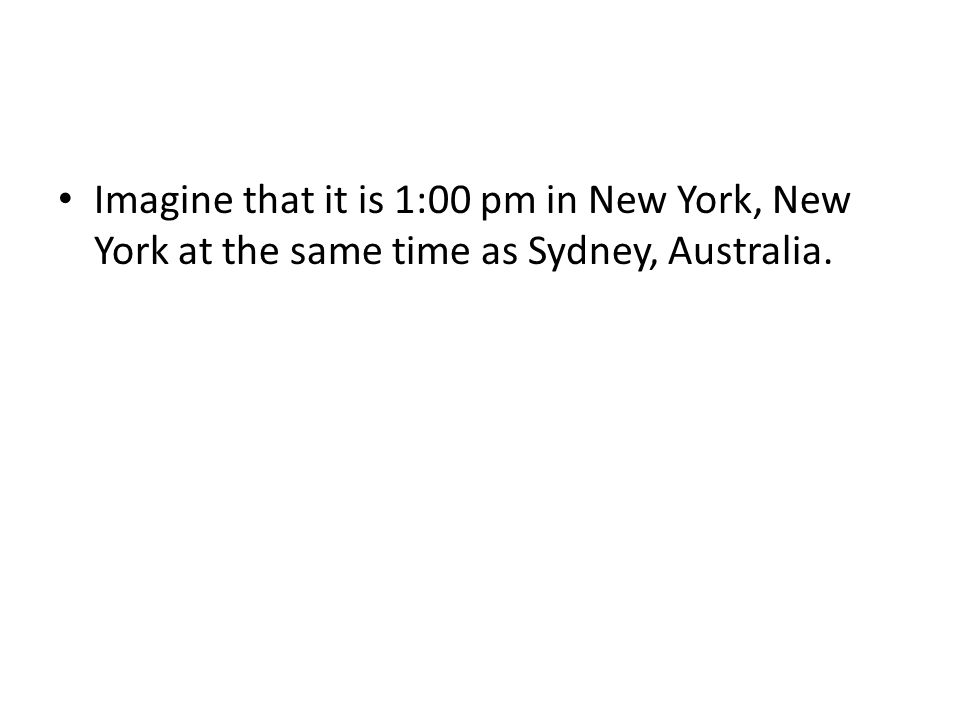 Imagine that it is 1:00 pm in New York, New York at the same time as Sydney, Australia.
