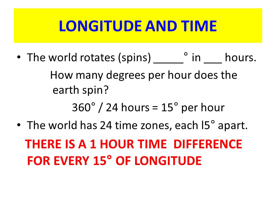 LONGITUDE AND TIME The world rotates (spins) _____° in ___ hours.