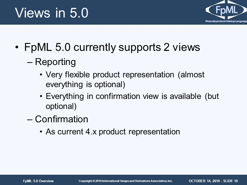Views in 5.0 FpML 5.0 currently supports 2 views Reporting