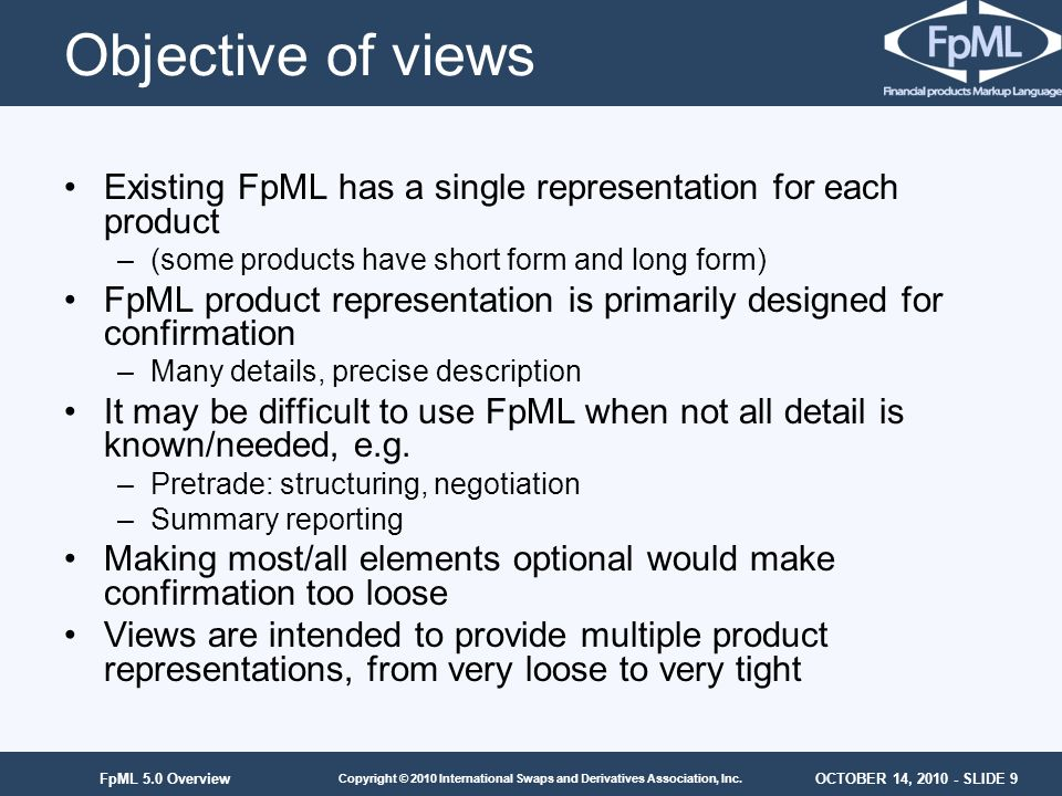 Objective of views Existing FpML has a single representation for each product. (some products have short form and long form)