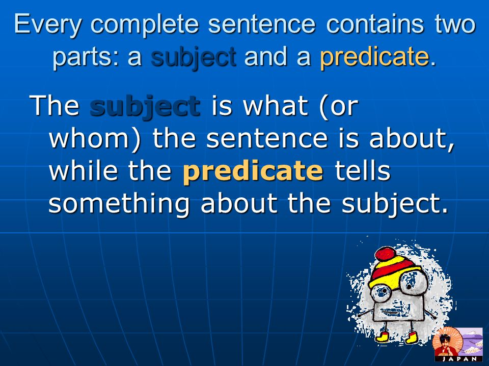 Every complete sentence contains two parts: a subject and a predicate.