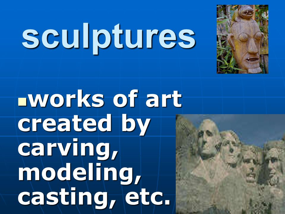 works of art created by carving, modeling, casting, etc.