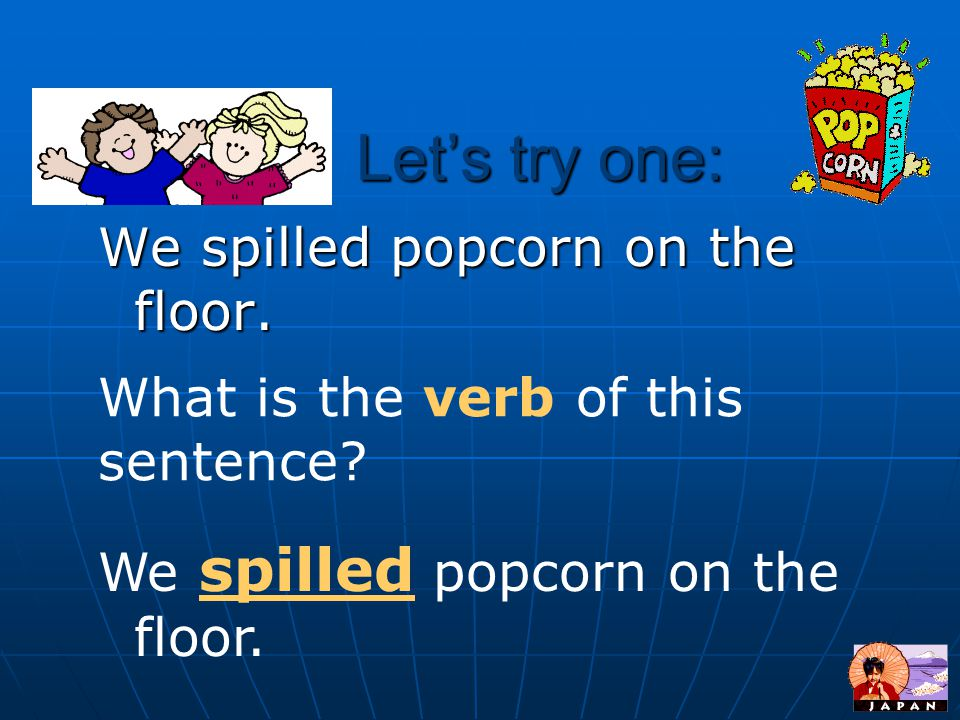 Let's try one: We spilled popcorn on the floor.