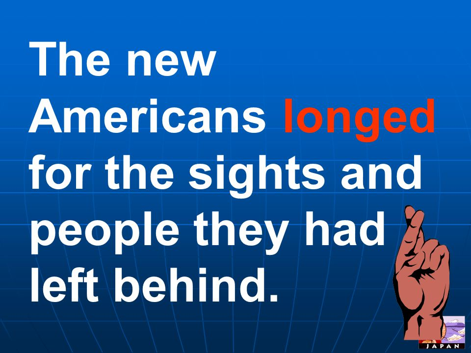 The new Americans longed for the sights and people they had left behind.