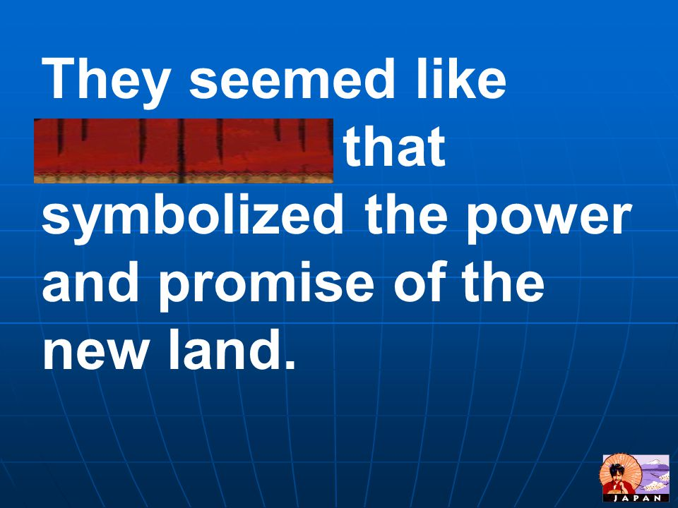 They seemed like sculptures that symbolized the power and promise of the new land.