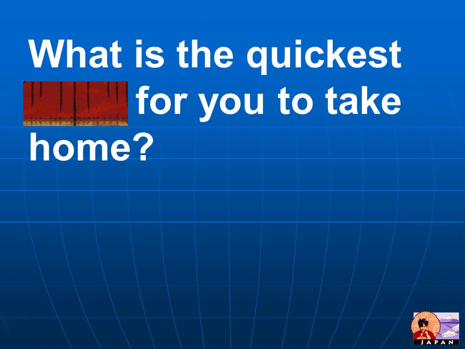 What is the quickest route for you to take home