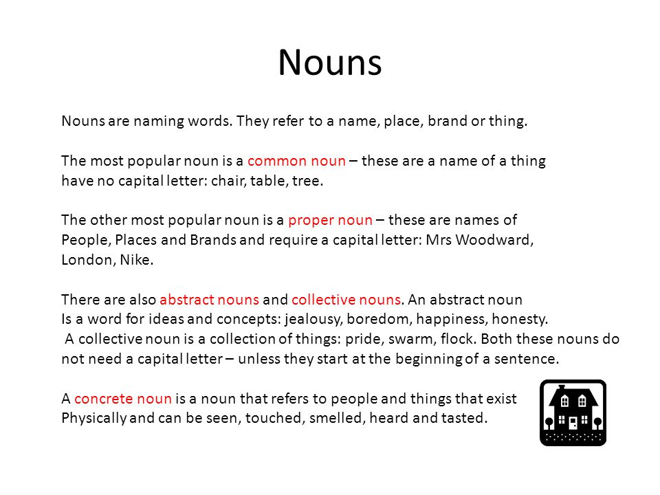Nouns Nouns are naming words. They refer to a name, place, brand or thing. The most popular noun is a common noun – these are a name of a thing.