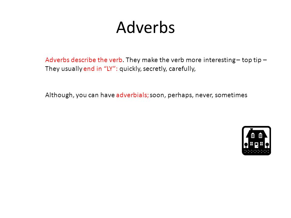 Adverbs Adverbs describe the verb. They make the verb more interesting – top tip – They usually end in LY : quickly, secretly, carefully,