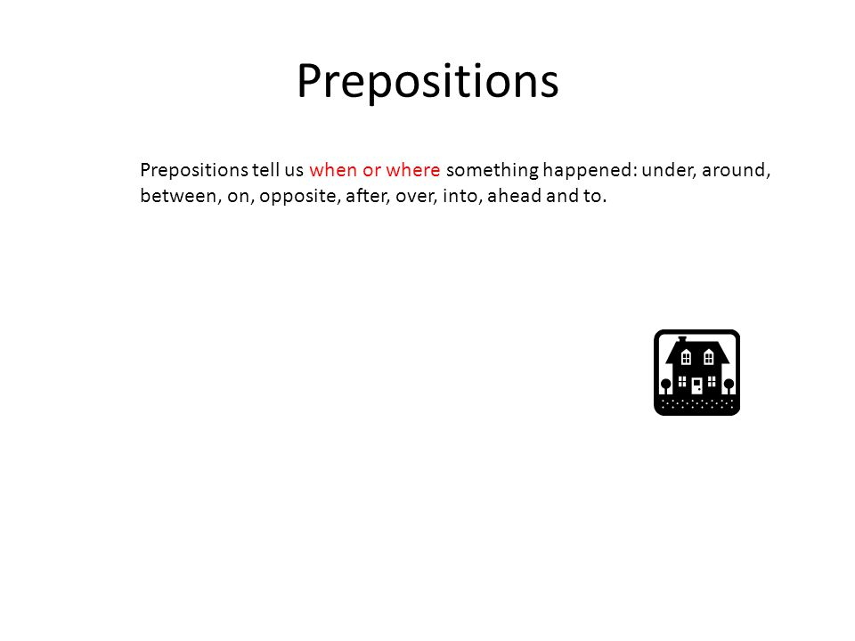 Prepositions Prepositions tell us when or where something happened: under, around, between, on, opposite, after, over, into, ahead and to.