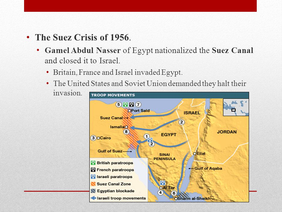 The Suez Crisis of 1956. Gamel Abdul Nasser of Egypt nationalized the Suez Canal and closed it to Israel.