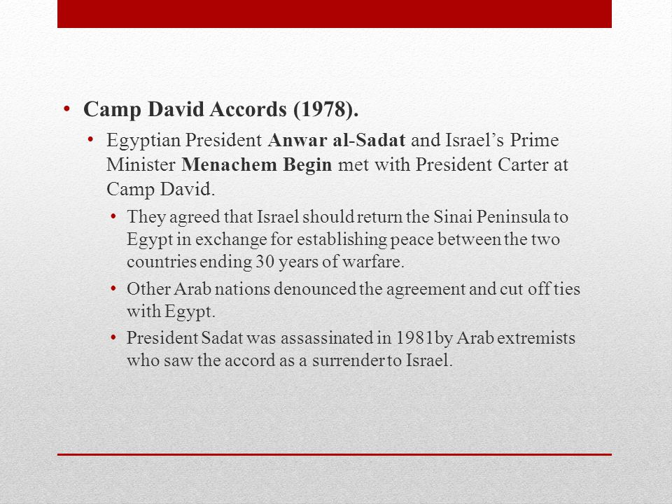 Camp David Accords (1978). Egyptian President Anwar al-Sadat and Israel's Prime Minister Menachem Begin met with President Carter at Camp David.