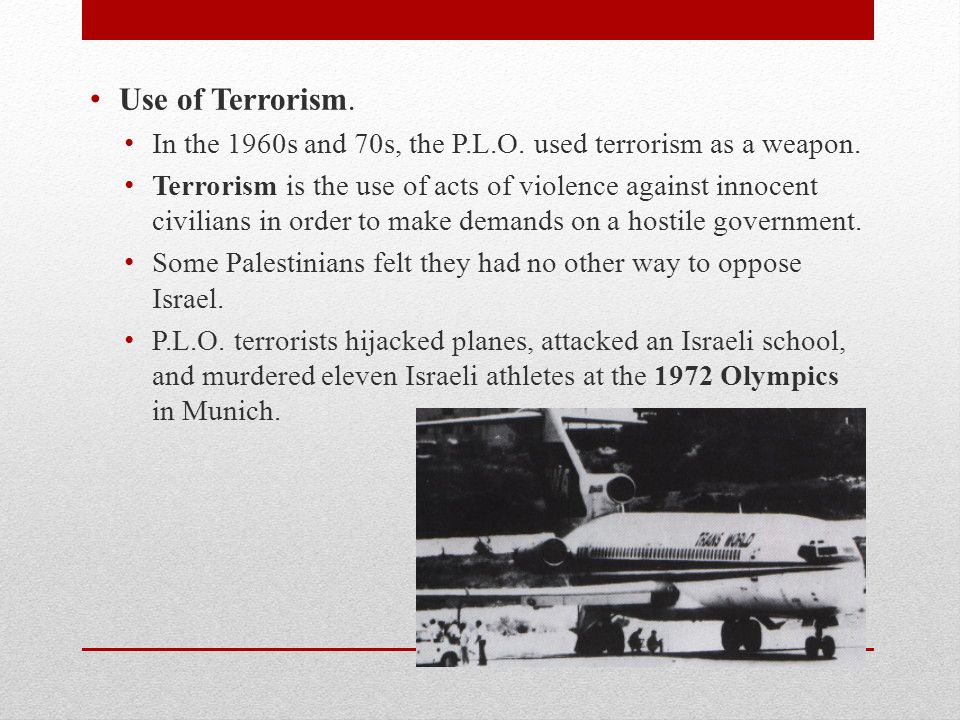 Use of Terrorism. In the 1960s and 70s, the P.L.O. used terrorism as a weapon.