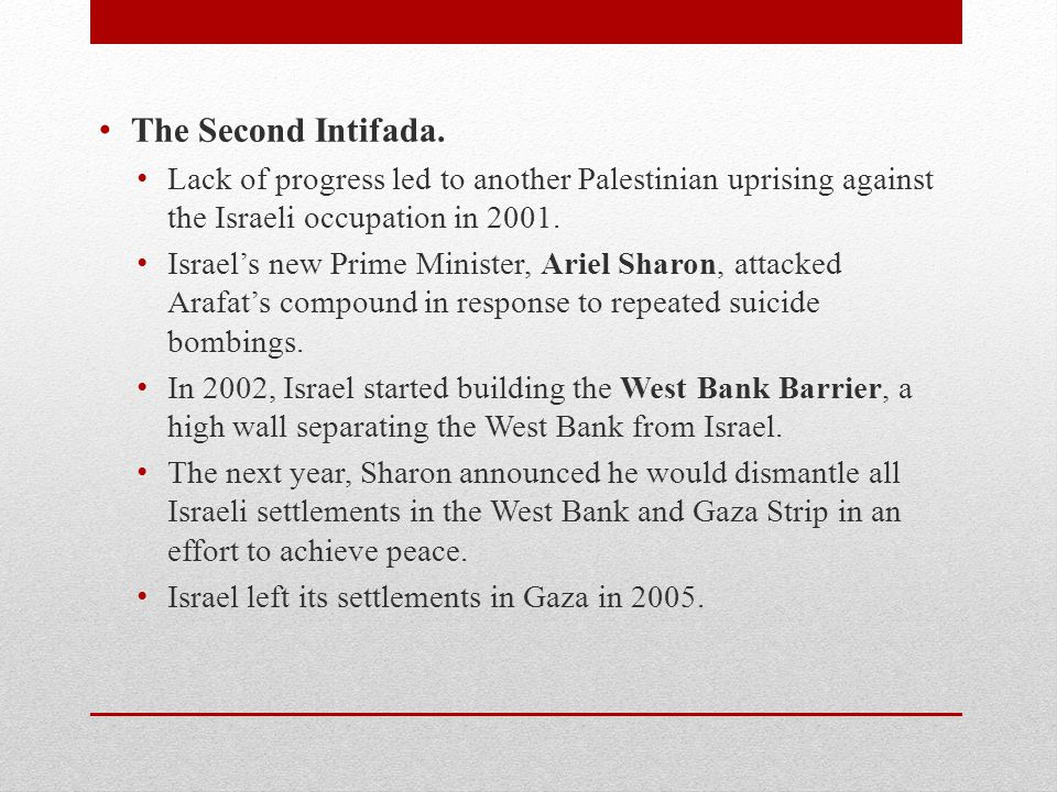 The Second Intifada. Lack of progress led to another Palestinian uprising against the Israeli occupation in 2001.