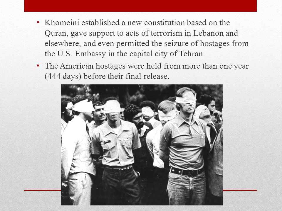 Khomeini established a new constitution based on the Quran, gave support to acts of terrorism in Lebanon and elsewhere, and even permitted the seizure of hostages from the U.S. Embassy in the capital city of Tehran.